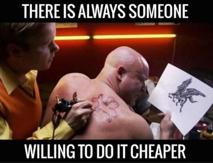 There's always someone willing to do it cheaper
